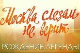 Москва слезам не верит. Рождение легенды